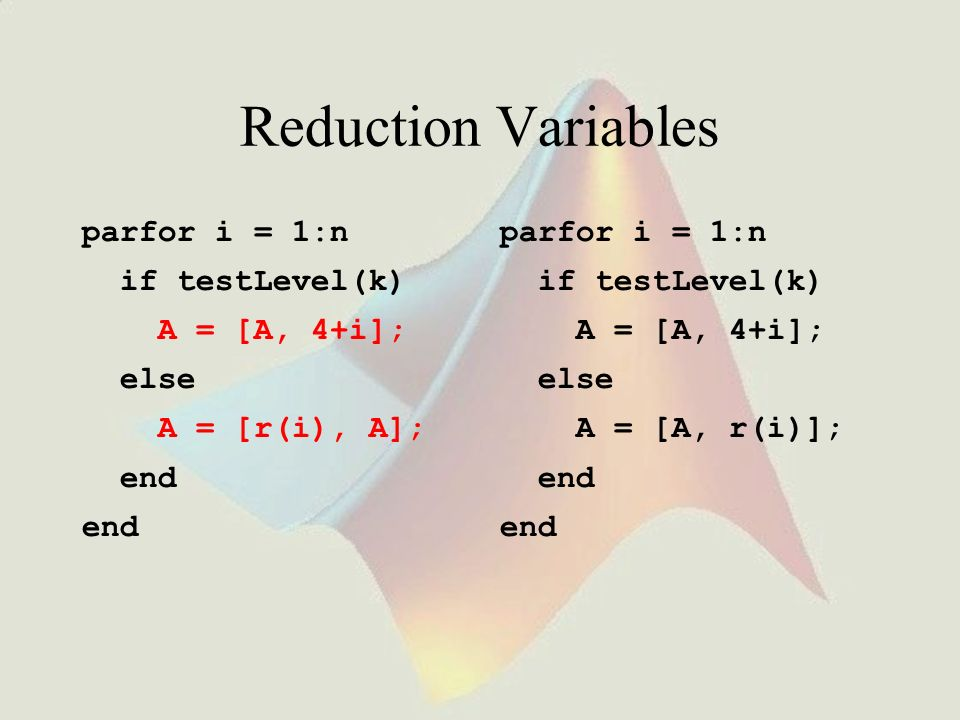 Reduction Variables parfor i = 1:n if testLevel(k) A = [A, 4+i]; else